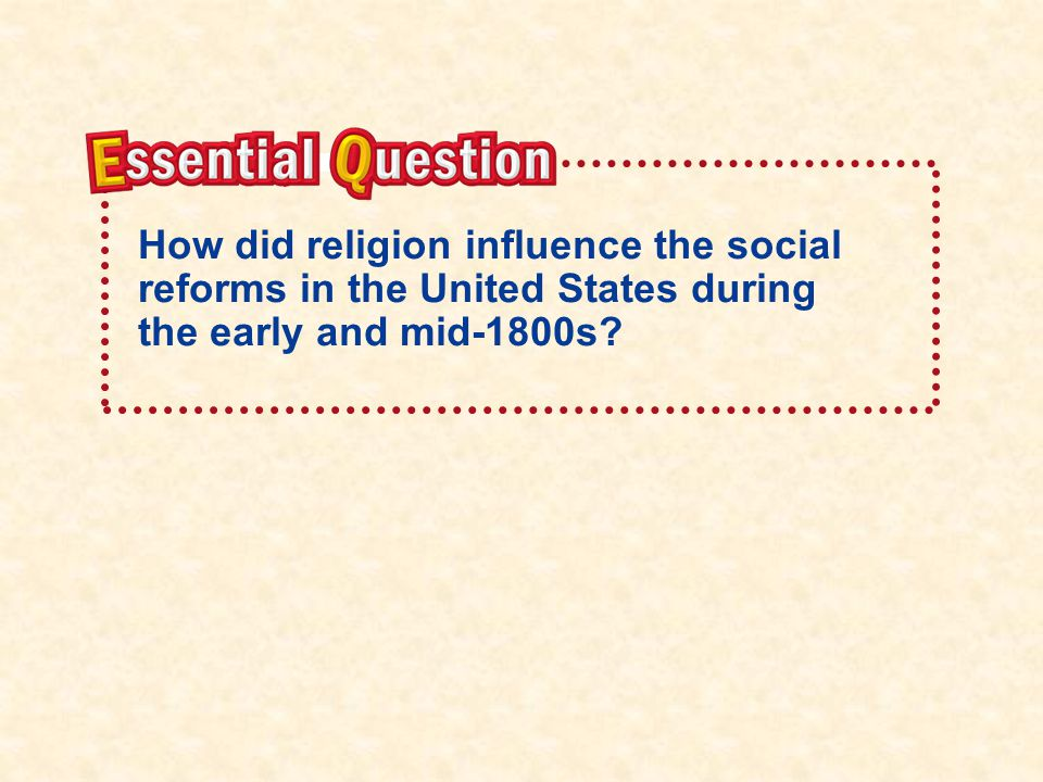 Essential Question How did religion influence the social reforms in the United States during the early and mid-1800s
