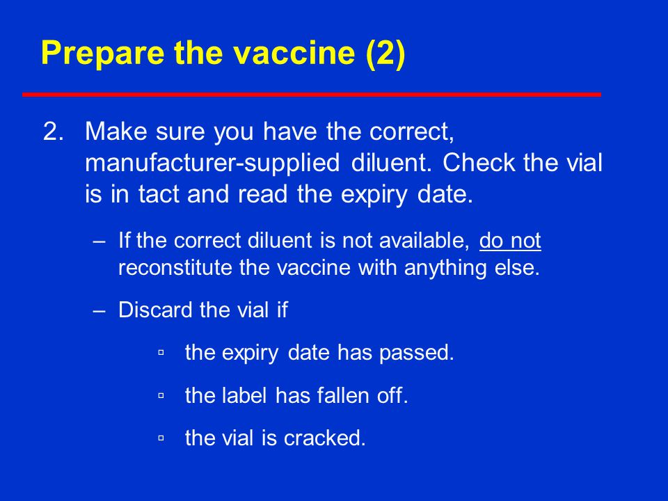 Prepare the vaccine (2) Make sure you have the correct, manufacturer-supplied diluent. Check the vial is in tact and read the expiry date.