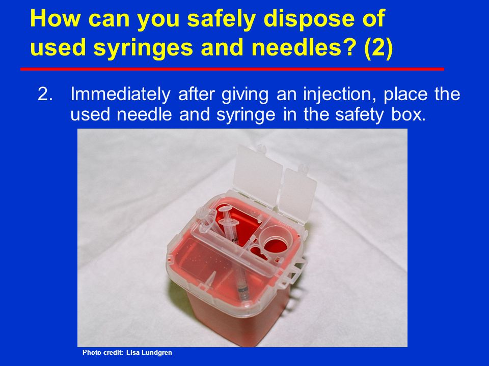 How can you safely dispose of used syringes and needles (2)