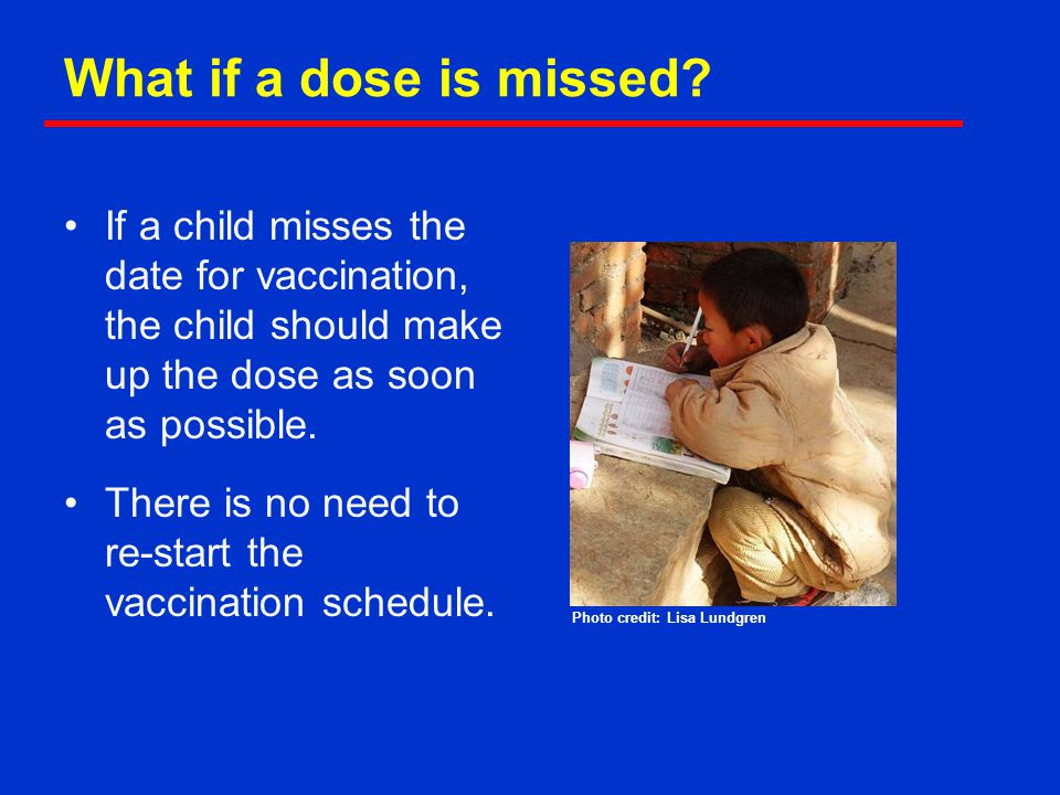 What if a dose is missed If a child misses the date for vaccination, the child should make up the dose as soon as possible.
