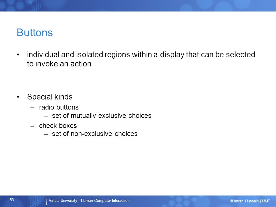 Buttons individual and isolated regions within a display that can be selected to invoke an action. Special kinds.