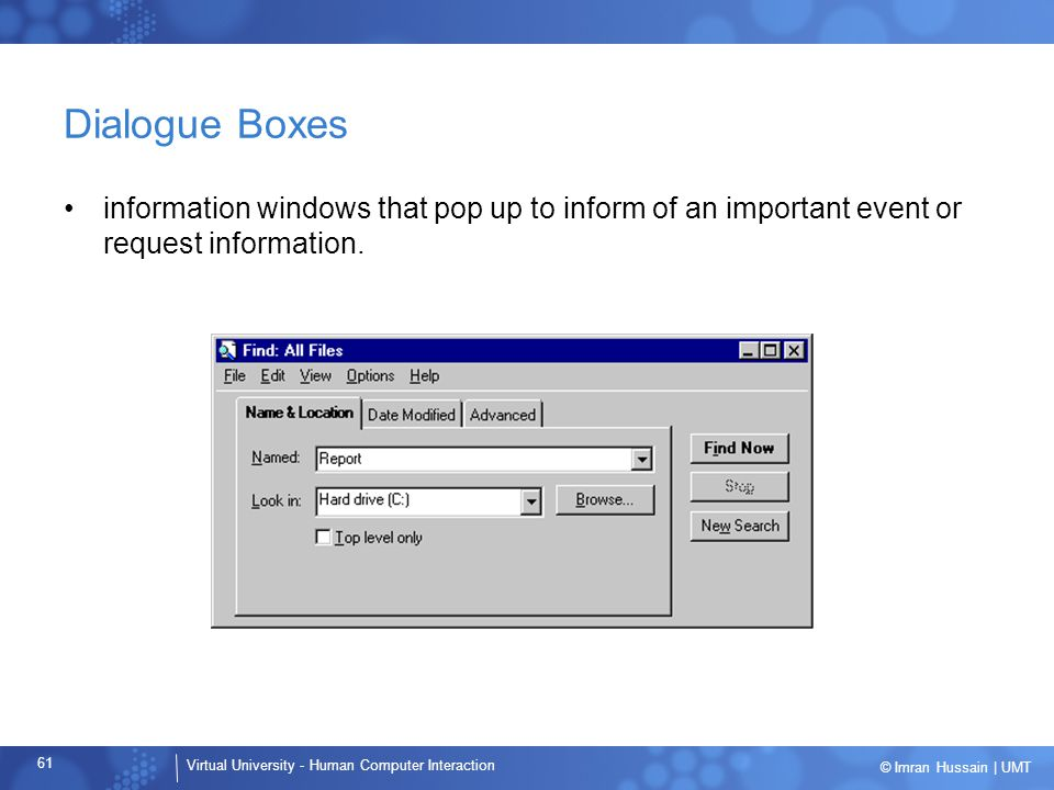 Dialogue Boxes information windows that pop up to inform of an important event or request information.