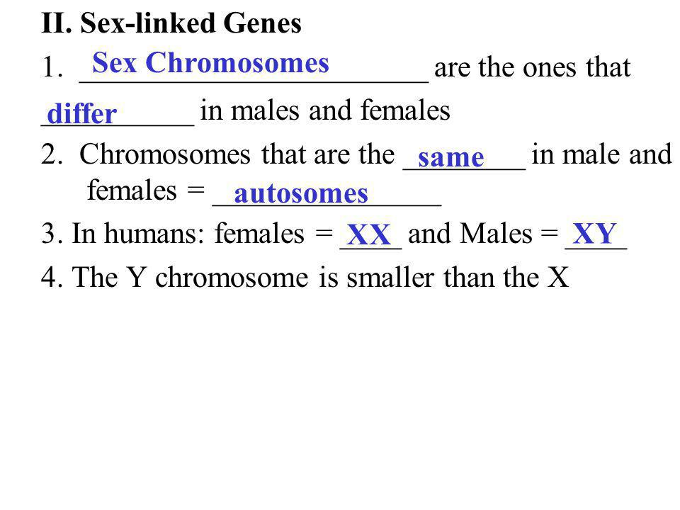 II. Sex-linked Genes 1. _______________________ are the ones that. __________ in males and females.