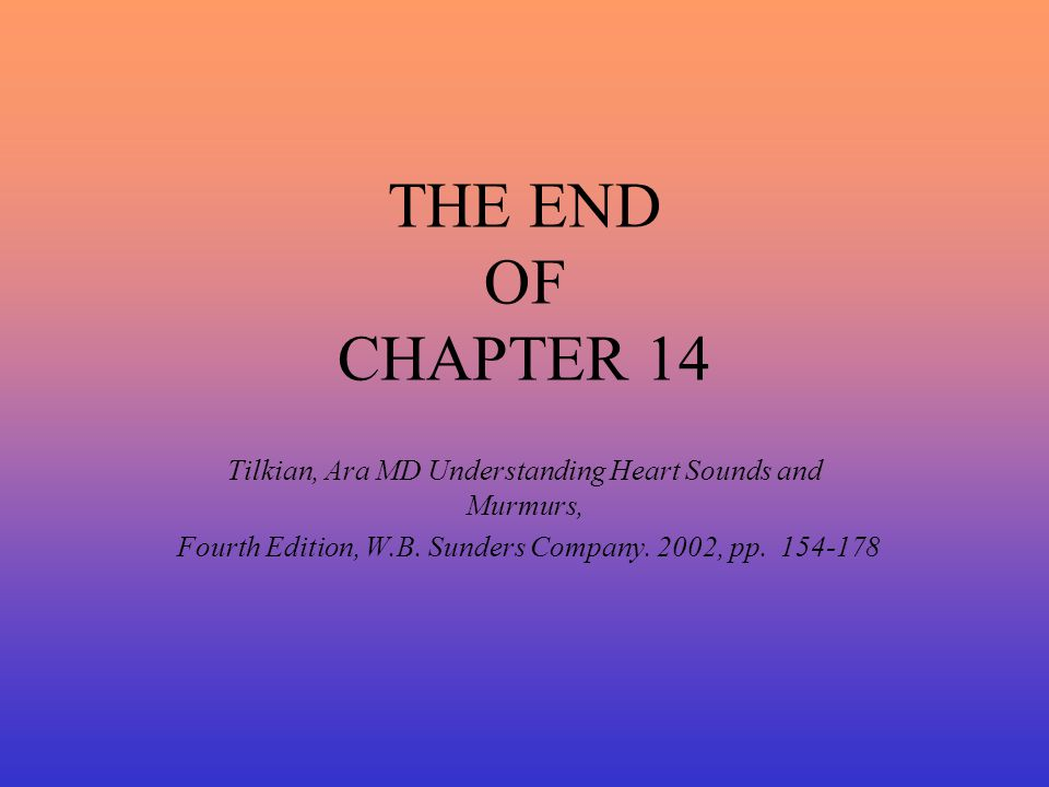 THE END OF CHAPTER 14 Tilkian, Ara MD Understanding Heart Sounds and Murmurs, Fourth Edition, W.B.