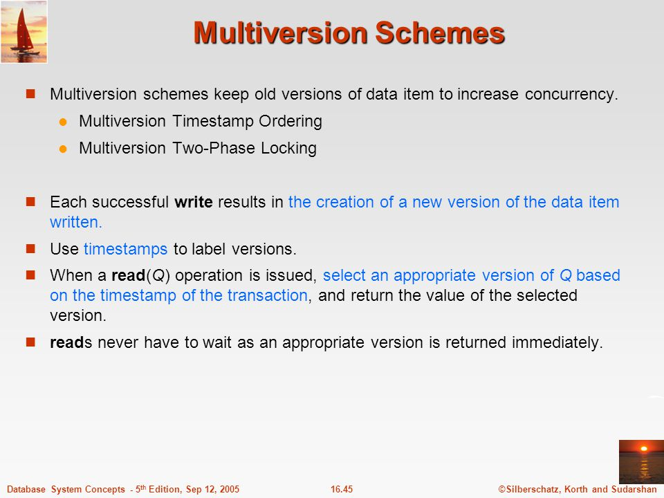Multiversion Schemes Multiversion schemes keep old versions of data item to increase concurrency. Multiversion Timestamp Ordering.