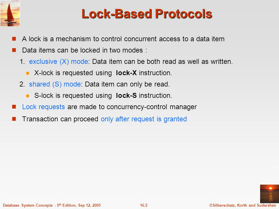 Lock-Based Protocols A lock is a mechanism to control concurrent access to a data item. Data items can be locked in two modes :