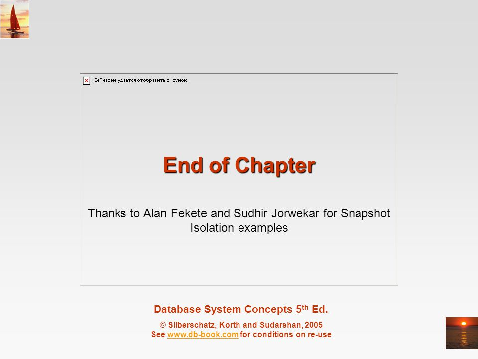 End of Chapter Thanks to Alan Fekete and Sudhir Jorwekar for Snapshot Isolation examples