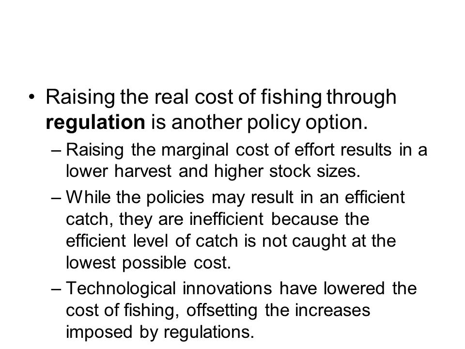 Raising the real cost of fishing through regulation is another policy option.