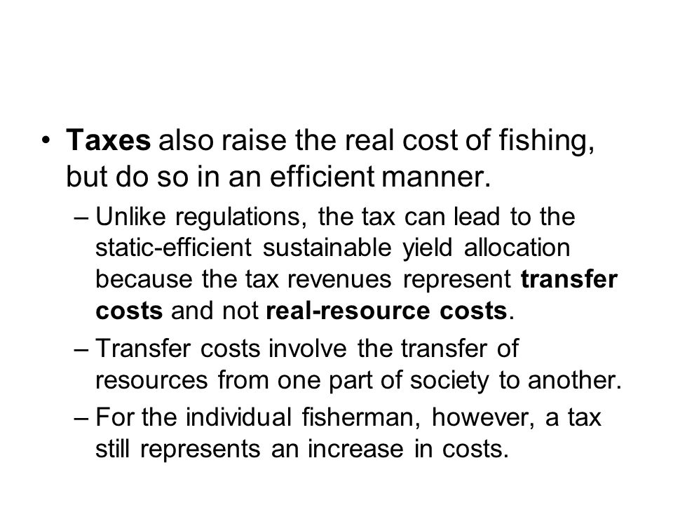 Taxes also raise the real cost of fishing, but do so in an efficient manner.