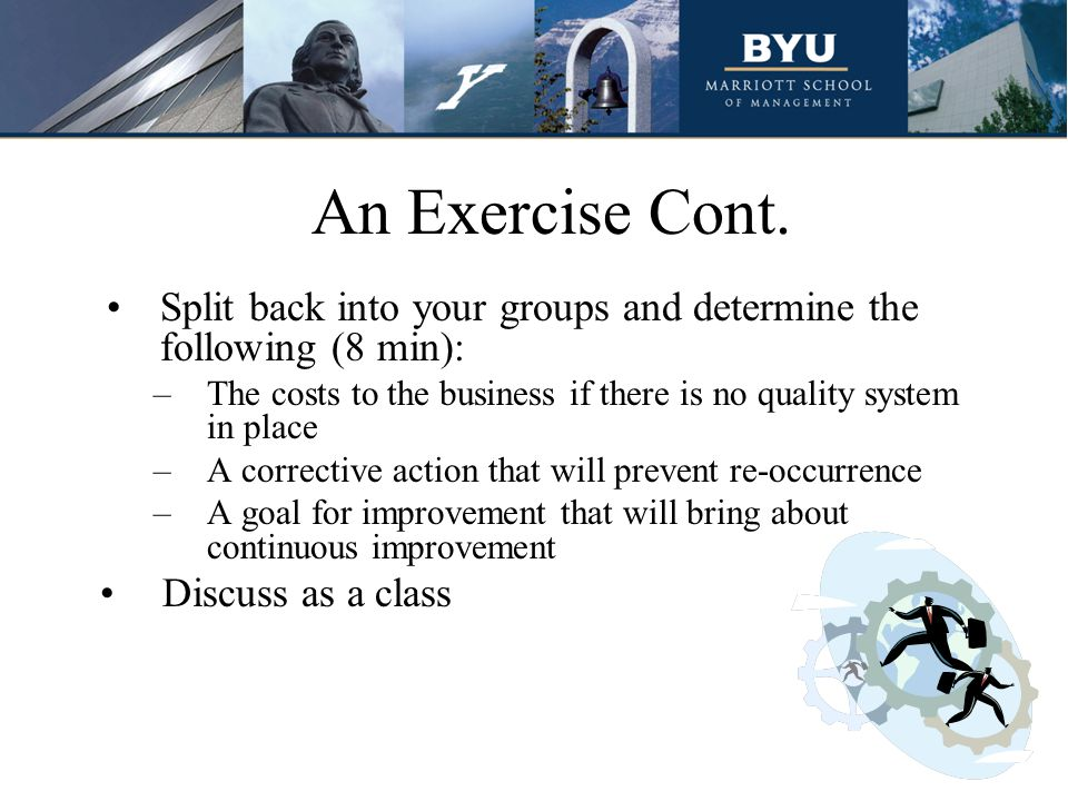 An Exercise Cont. Split back into your groups and determine the following (8 min): The costs to the business if there is no quality system in place.