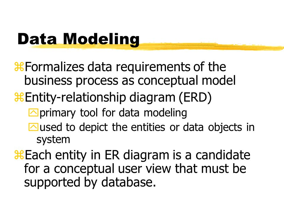 Data Modeling Formalizes data requirements of the business process as conceptual model. Entity-relationship diagram (ERD)