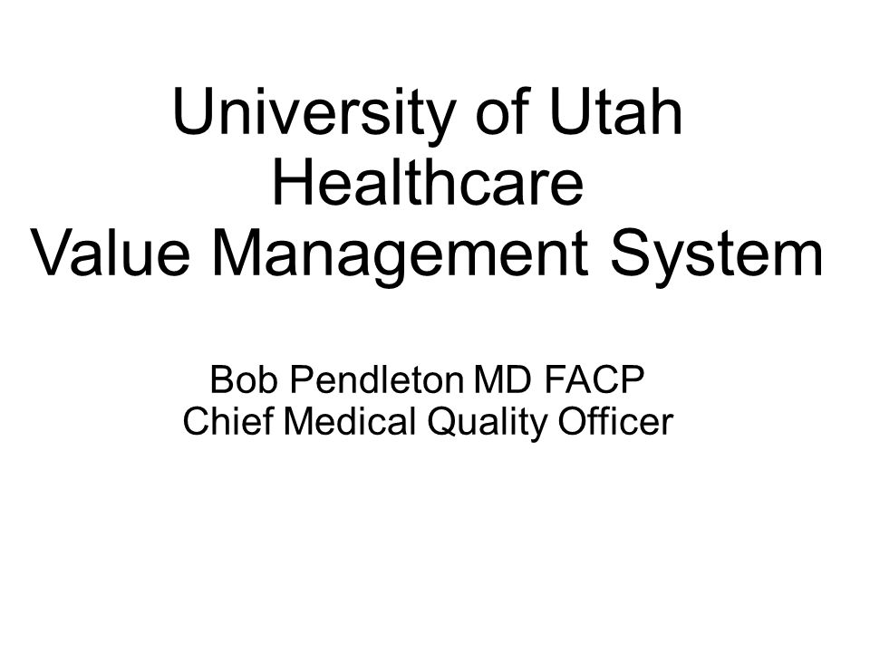 University of Utah Healthcare Value Management System Bob Pendleton MD FACP Chief Medical Quality Officer