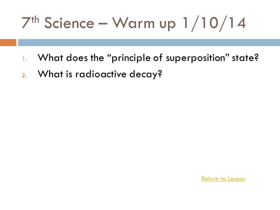 7th Science – Warm up 1/10/14 What does the principle of superposition state What is radioactive decay