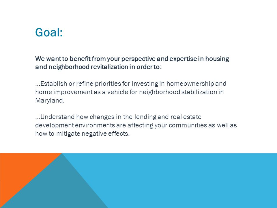 Goal: We want to benefit from your perspective and expertise in housing and neighborhood revitalization in order to: