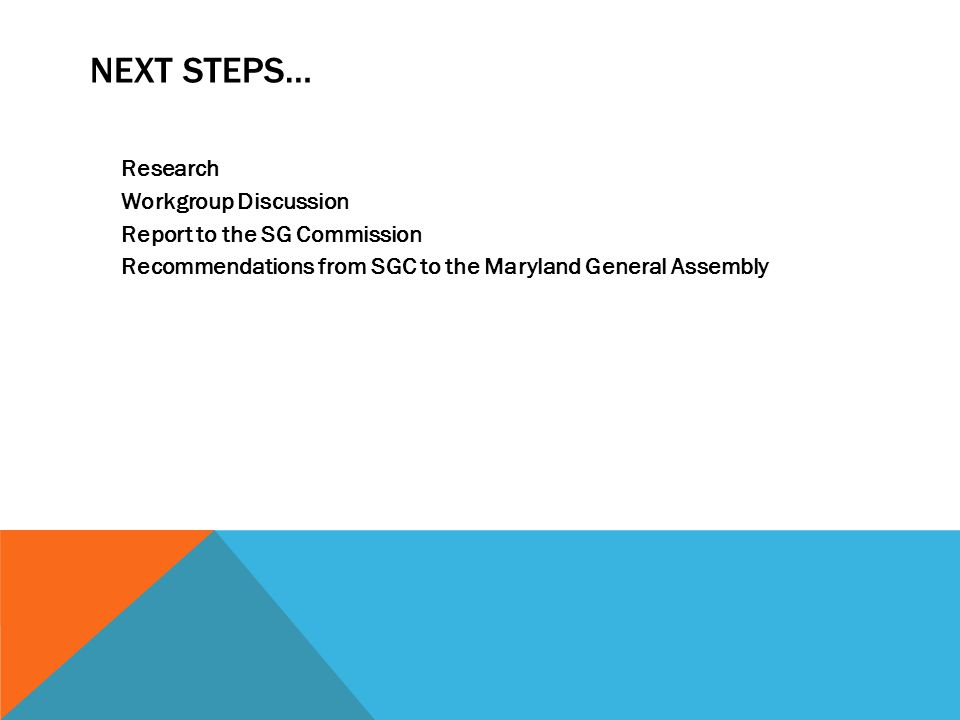 Next Steps… Research Workgroup Discussion Report to the SG Commission Recommendations from SGC to the Maryland General Assembly