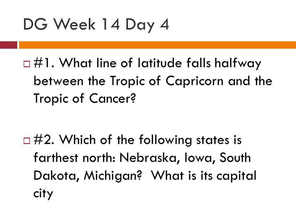 DG Week 14 Day 4 #1. What line of latitude falls halfway between the Tropic of Capricorn and the Tropic of Cancer