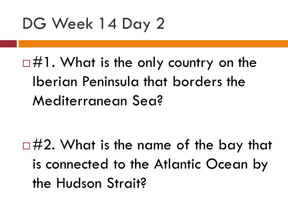 DG Week 14 Day 2 #1. What is the only country on the Iberian Peninsula that borders the Mediterranean Sea