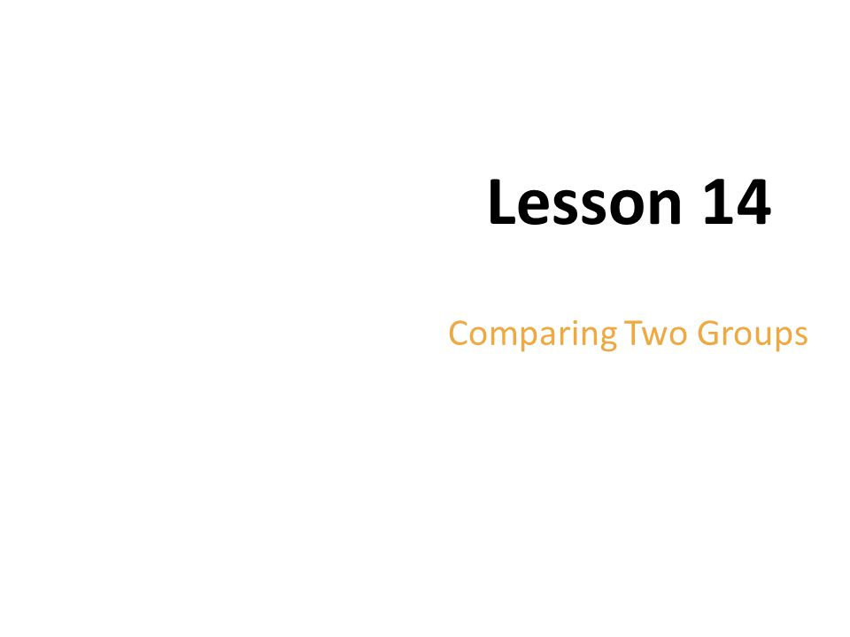 Lesson 14 Comparing Two Groups Copyright © 2012 Pearson Education.