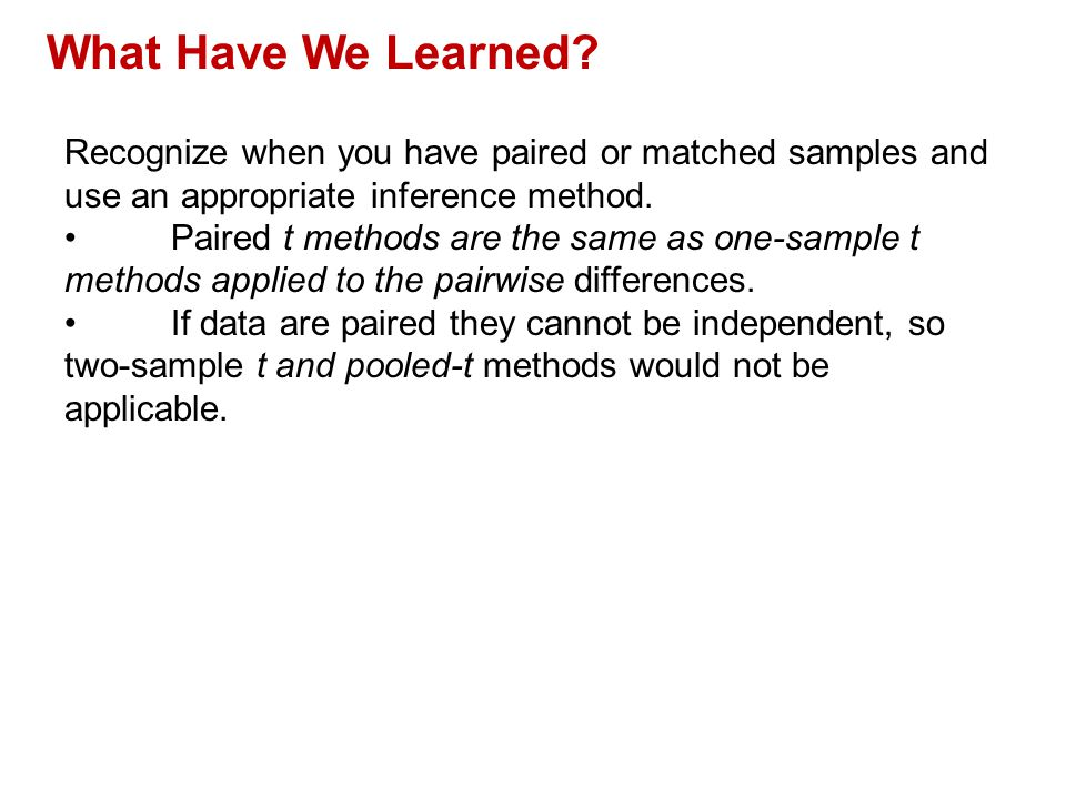 QTM1310/ Sharpe What Have We Learned Recognize when you have paired or matched samples and use an appropriate inference method.