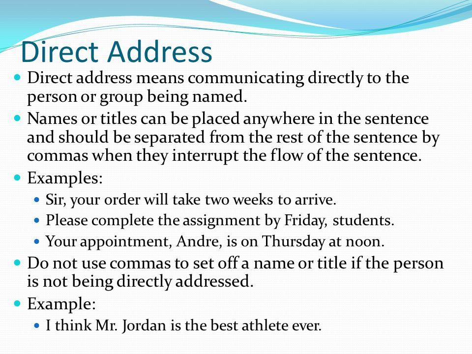 Direct Address Direct address means communicating directly to the person or group being named.