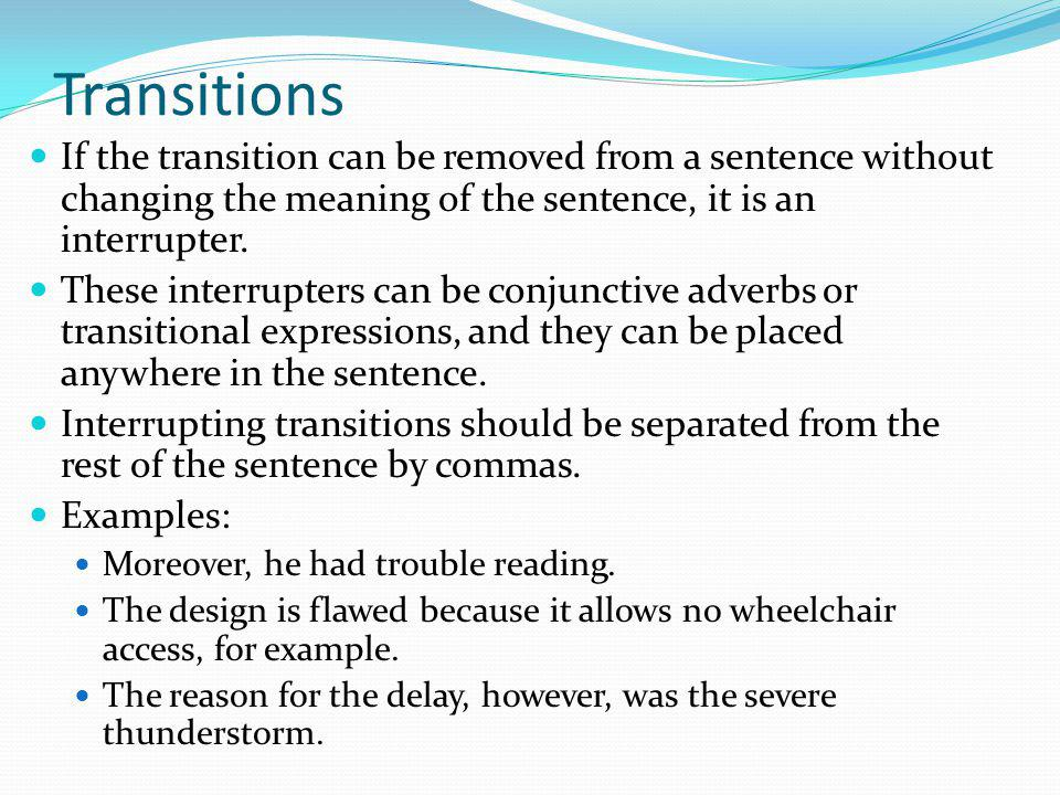 Transitions If the transition can be removed from a sentence without changing the meaning of the sentence, it is an interrupter.