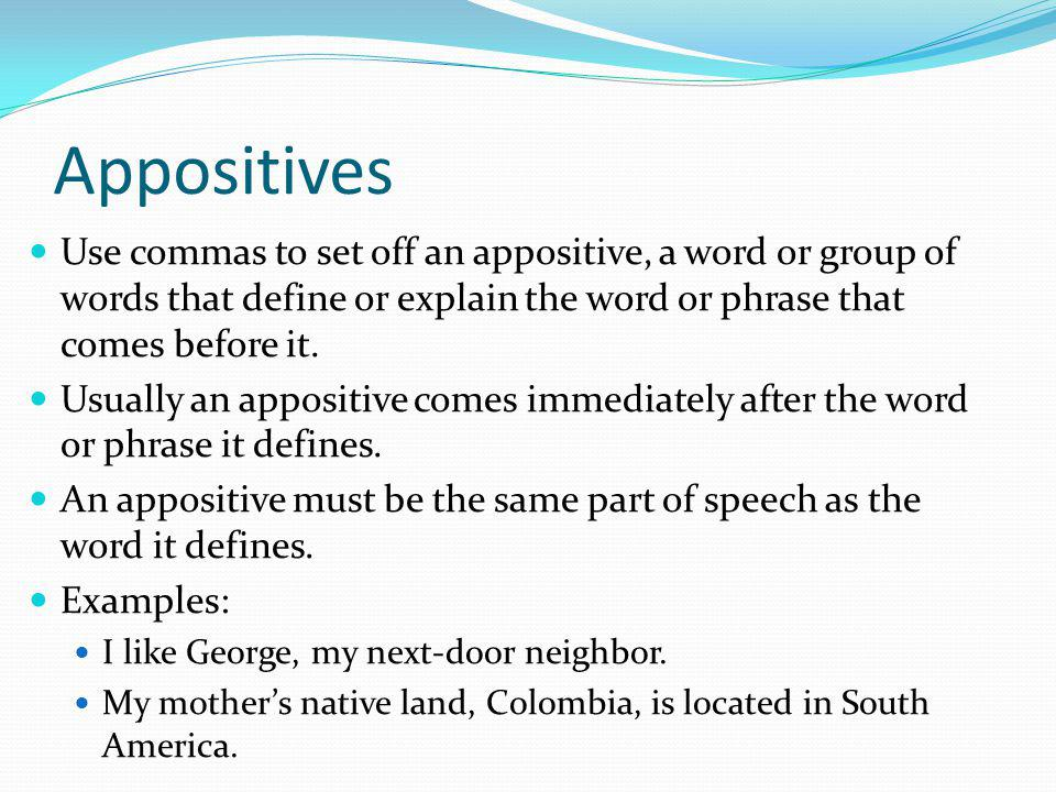 Appositives Use commas to set off an appositive, a word or group of words that define or explain the word or phrase that comes before it.
