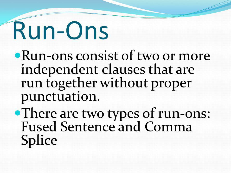 Run-Ons Run-ons consist of two or more independent clauses that are run together without proper punctuation.