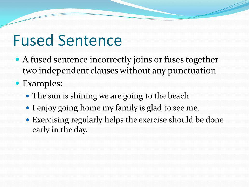 Fused Sentence A fused sentence incorrectly joins or fuses together two independent clauses without any punctuation.