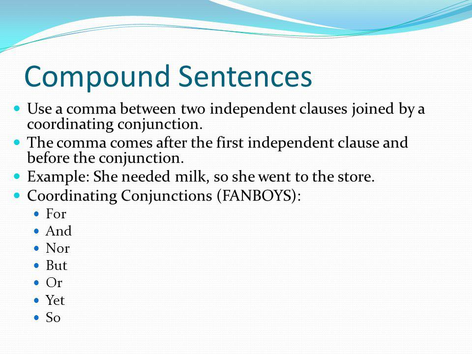 Compound Sentences Use a comma between two independent clauses joined by a coordinating conjunction.