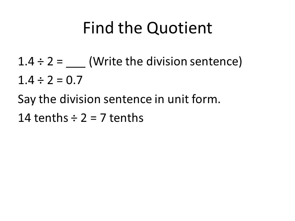 Find the Quotient 1.4 ÷ 2 = ___ (Write the division sentence) 1.4 ÷ 2 = 0.7 Say the division sentence in unit form.