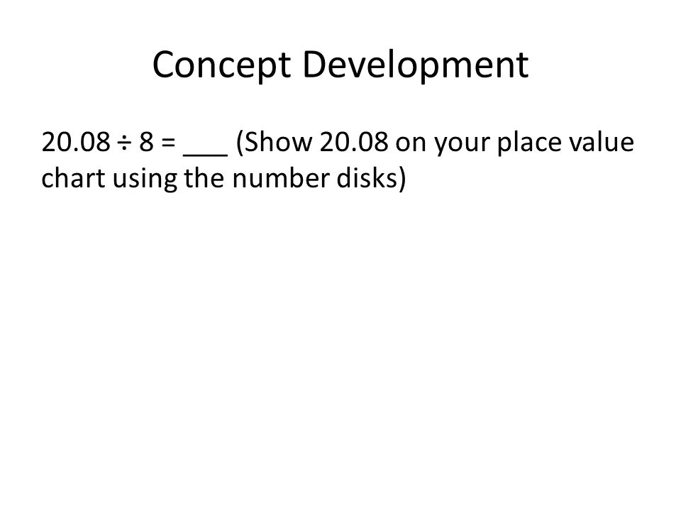 Concept Development 20.08 ÷ 8 = ___ (Show 20.08 on your place value chart using the number disks)