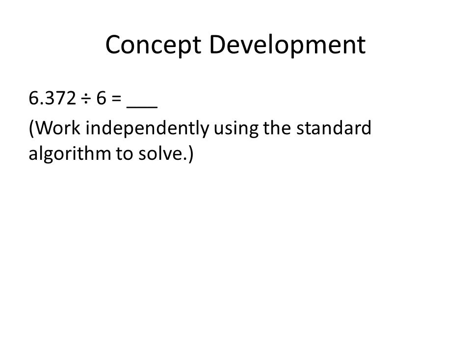 Concept Development 6.372 ÷ 6 = ___ (Work independently using the standard algorithm to solve.)