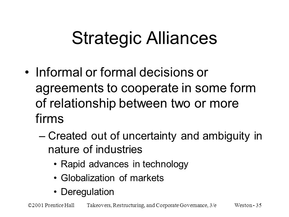 Strategic Alliances Informal or formal decisions or agreements to cooperate in some form of relationship between two or more firms.
