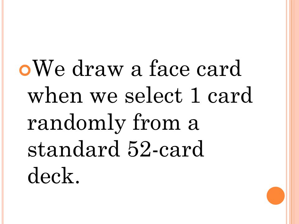 We draw a face card when we select 1 card randomly from a standard 52-card deck.
