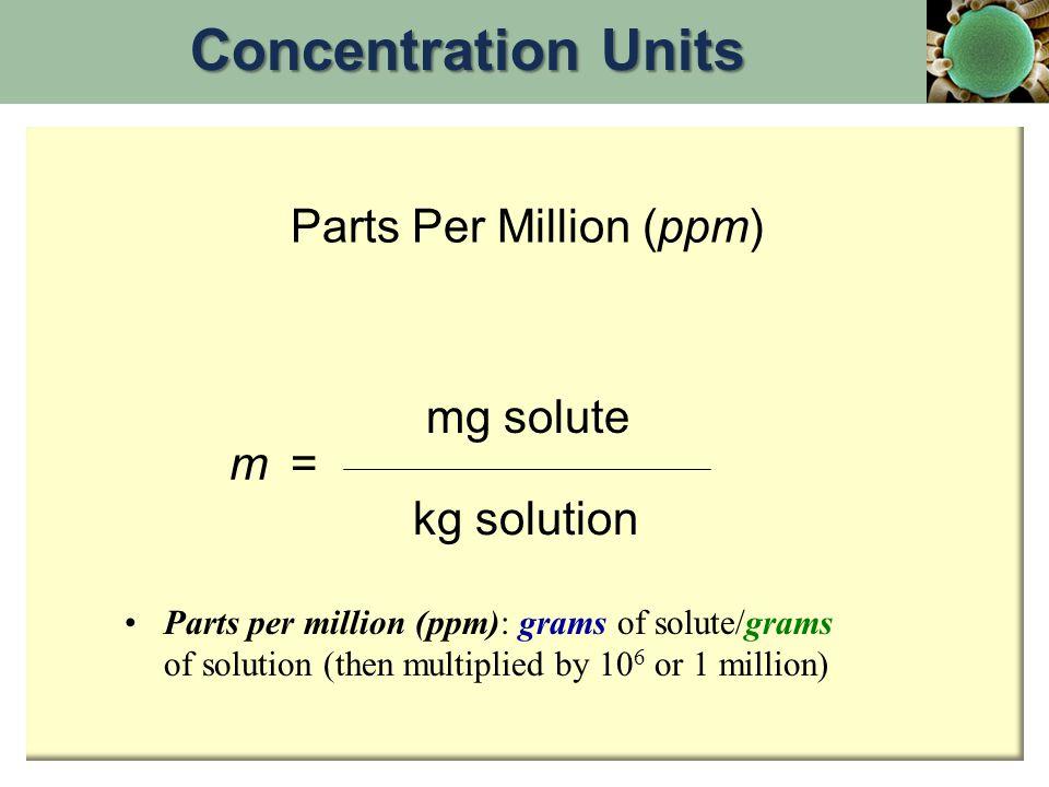 Concentration Units Parts Per Million (ppm) mg solute m = kg solution