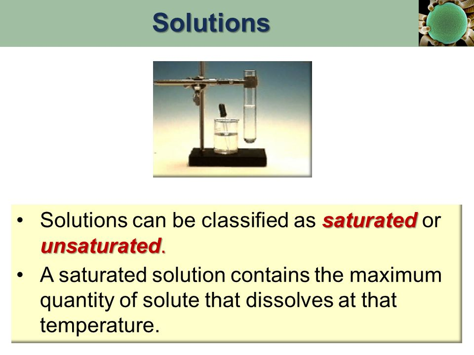 Solutions Solutions can be classified as saturated or unsaturated.