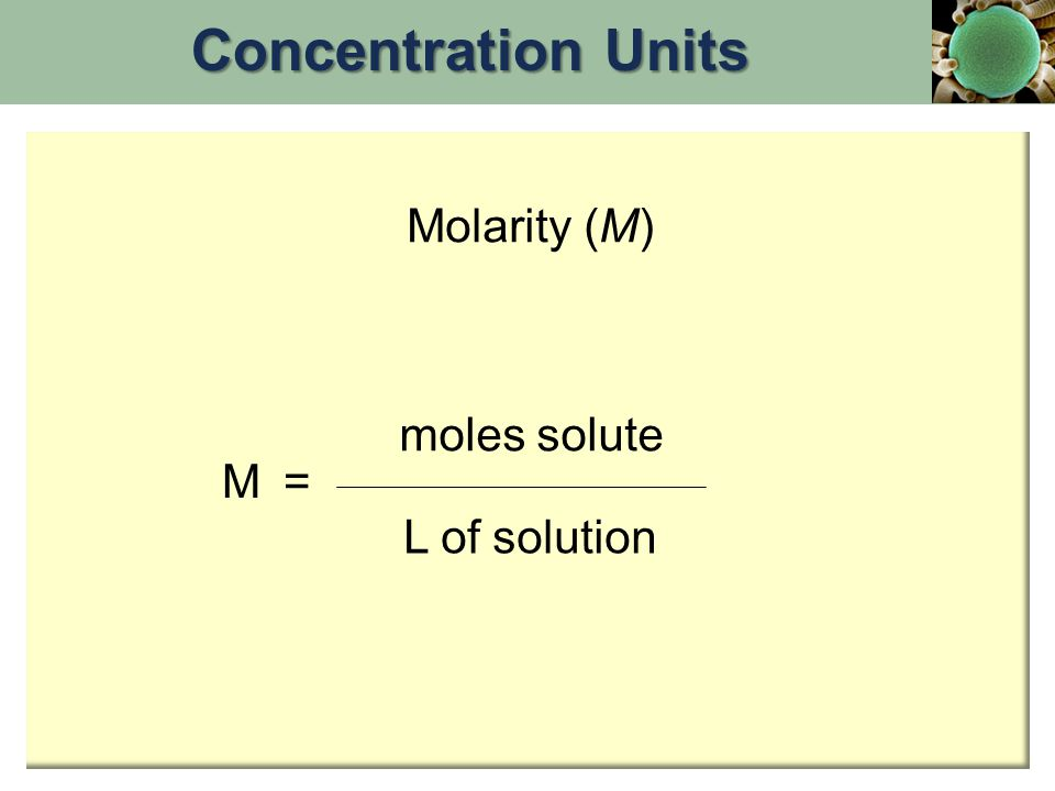 Concentration Units Molarity (M) moles solute M = L of solution