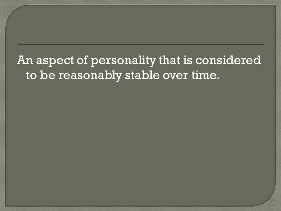 An aspect of personality that is considered to be reasonably stable over time.
