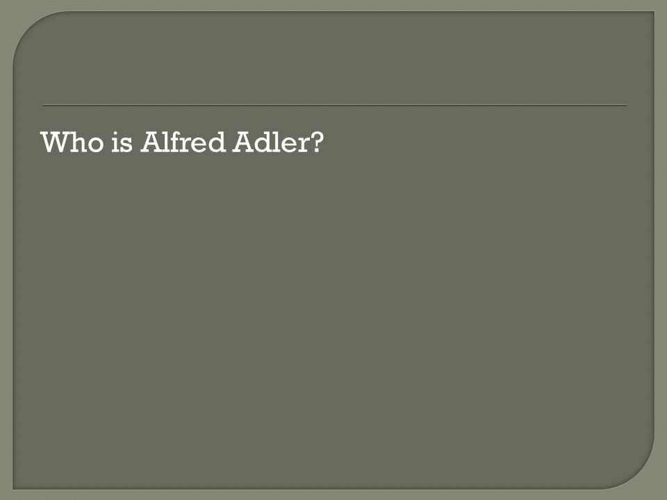 Who is Alfred Adler