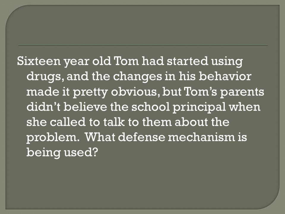 Sixteen year old Tom had started using drugs, and the changes in his behavior made it pretty obvious, but Tom's parents didn't believe the school principal when she called to talk to them about the problem.