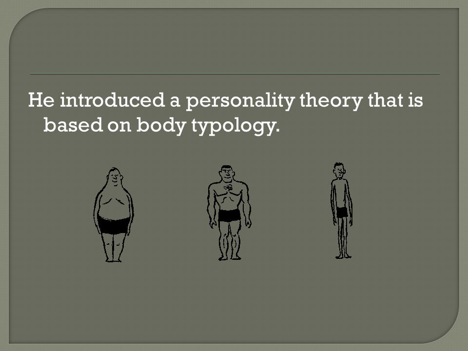 He introduced a personality theory that is based on body typology.