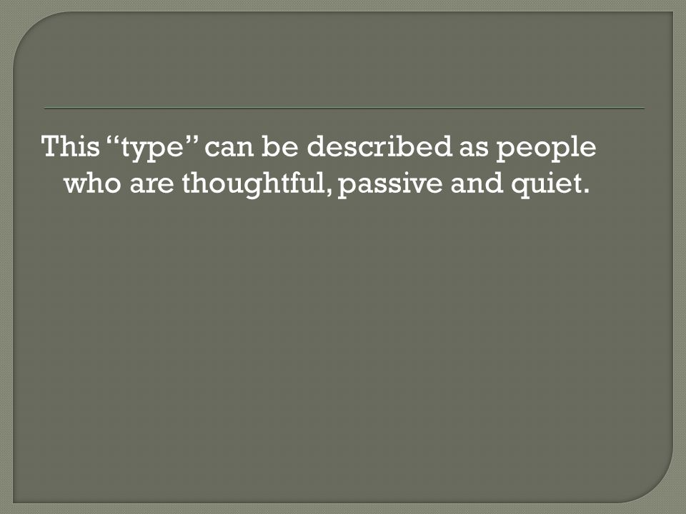This type can be described as people who are thoughtful, passive and quiet.