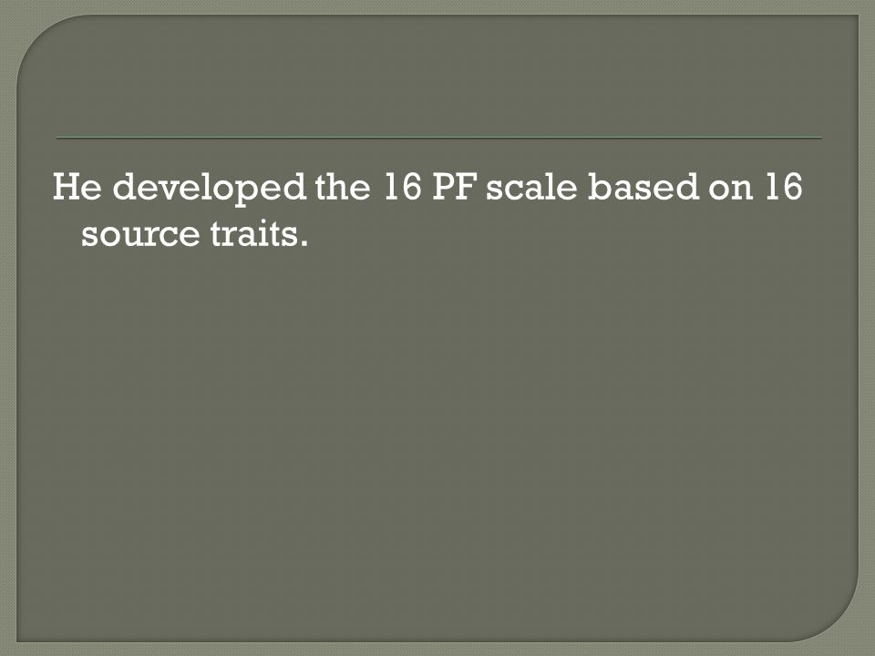 He developed the 16 PF scale based on 16 source traits.