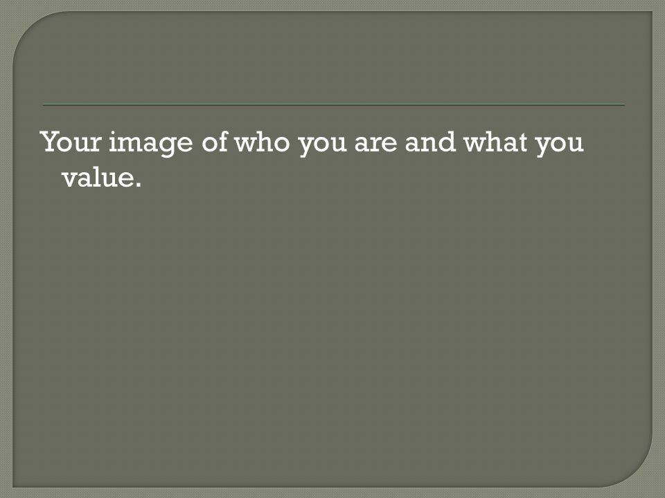 Your image of who you are and what you value.