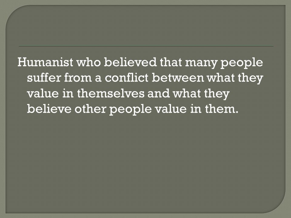 Humanist who believed that many people suffer from a conflict between what they value in themselves and what they believe other people value in them.