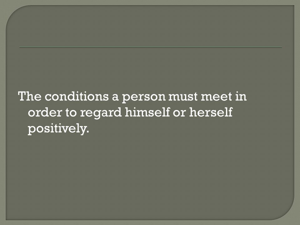 The conditions a person must meet in order to regard himself or herself positively.