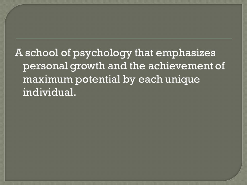A school of psychology that emphasizes personal growth and the achievement of maximum potential by each unique individual.