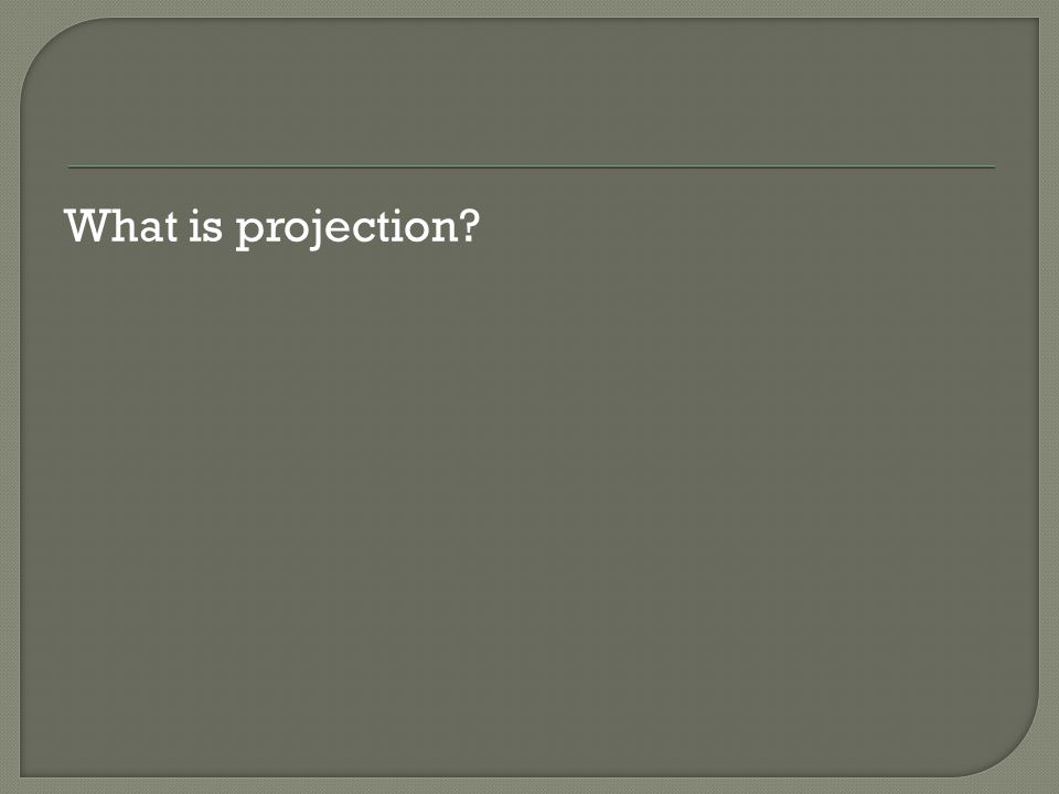 What is projection