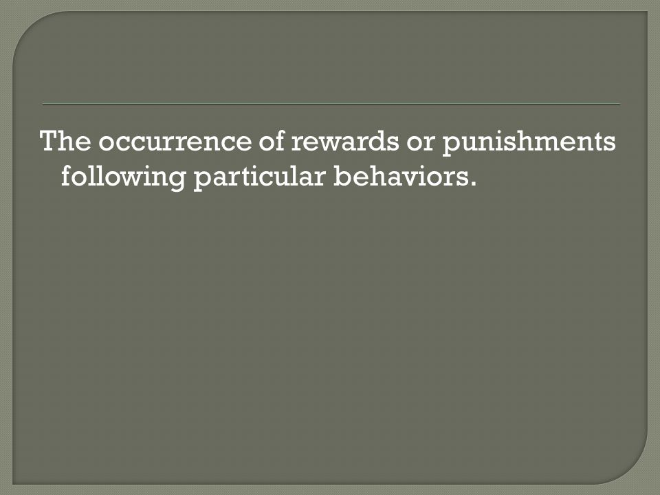 The occurrence of rewards or punishments following particular behaviors.