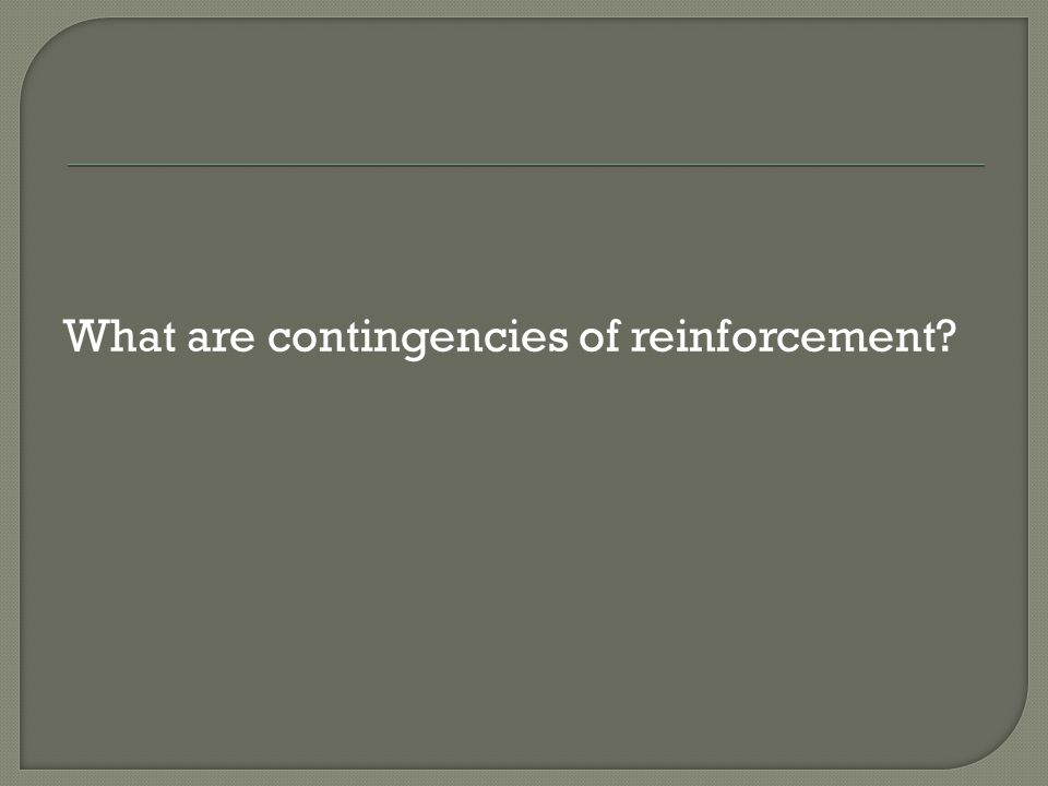 What are contingencies of reinforcement